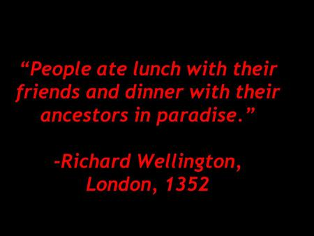 """People ate lunch with their friends and dinner with their ancestors in paradise."" -Richard Wellington, London, 1352."