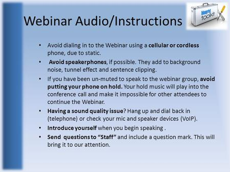 Webinar Audio/Instructions Avoid dialing in to the Webinar using a cellular or cordless phone, due to static. Avoid speakerphones, if possible. They add.