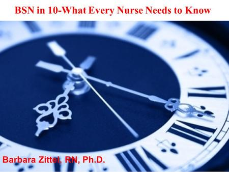 Barbara Zittel, RN, Ph.D. BSN in 10-What Every Nurse Needs to Know.