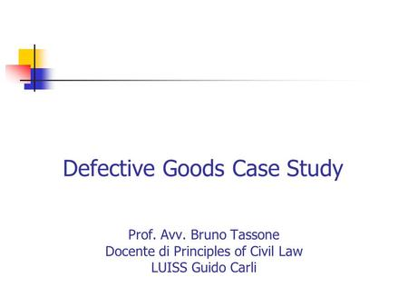 Defective Goods Case Study Prof. Avv. Bruno Tassone Docente di Principles of Civil Law LUISS Guido Carli.