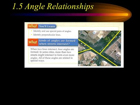 1.5 Angle Relationships. Adjacent Angles Two angles that lie in the same plane, have a common vertex and a common side, but no common interior points.