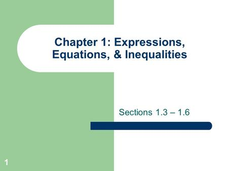 Chapter 1: Expressions, Equations, & Inequalities Sections 1.3 – 1.6 1.
