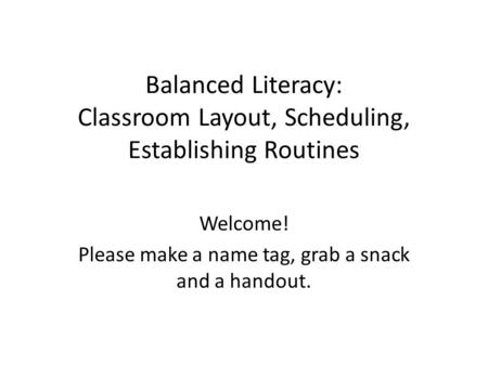 Balanced Literacy: Classroom Layout, Scheduling, Establishing Routines Welcome! Please make a name tag, grab a snack and a handout.