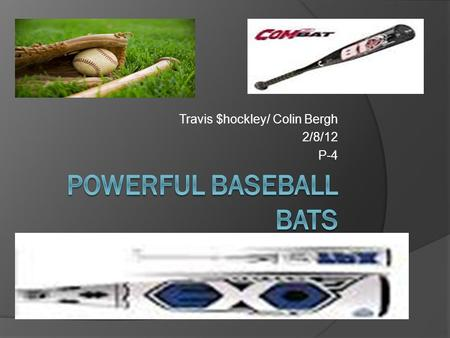 Travis $hockley/ Colin Bergh 2/8/12 P-4. Problem Many baseball bat companies are becoming outrageous with the new technologies in their bats. The technologies.