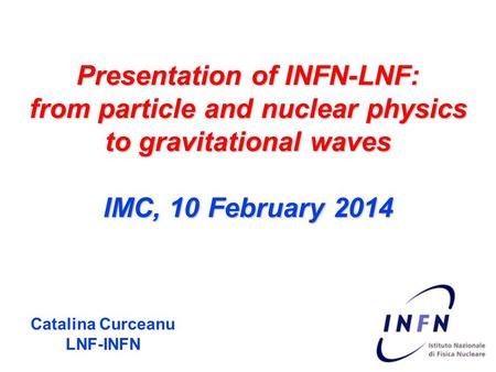 Presentation of INFN-LNF: from particle and nuclear physics to gravitational waves IMC, 10 February 2014 Catalina Curceanu LNF-INFN.