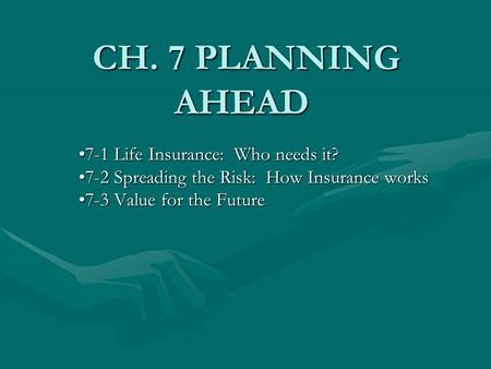 CH. 7 PLANNING AHEAD CH. 7 PLANNING AHEAD 7-1 Life Insurance: Who needs it?7-1 Life Insurance: Who needs it? 7-2 Spreading the Risk: How Insurance works7-2.