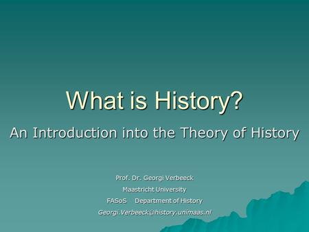 What is History? An Introduction into the Theory of History Prof. Dr. Georgi Verbeeck Maastricht University FASoS Department of History