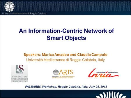 An Information-Centric Network of Smart Objects Speakers: Marica Amadeo and Claudia Campolo Università Mediterranea di Reggio Calabria, Italy PALMARES.