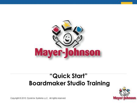 """Quick Start"" Boardmaker Studio Training Copyright © 2013 DynaVox Systems LLC. All rights reserved."