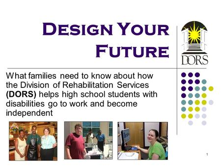 Design Your Future What families need to know about how the Division of Rehabilitation Services (DORS) helps high school students with disabilities go.