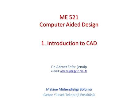 ME 521 Computer Aided Design 1. Introduction to CAD