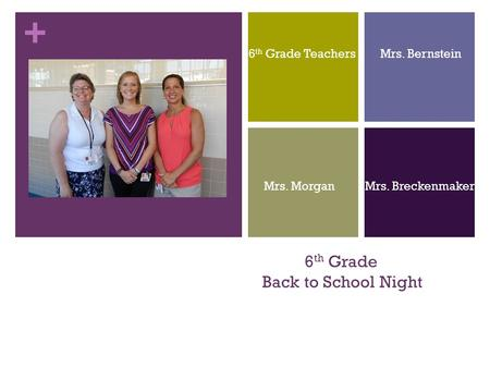 + 6 th Grade Back to School Night 6 th Grade Teachers Mrs. Bernstein Mrs. Morgan Mrs. Breckenmaker.