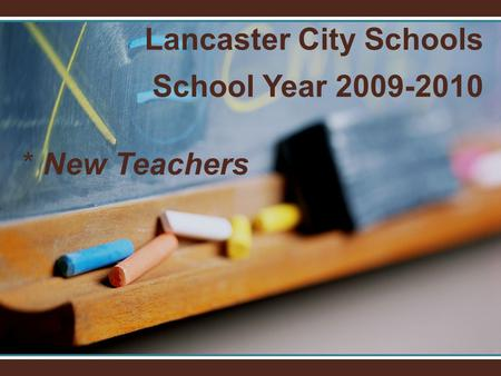 Lancaster City Schools School Year 2009-2010 * New Teachers.