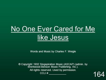 No One Ever Cared for Me like Jesus Words and Music by Charles F. Weigle © Copyright 1932 Singspiration Music (ASCAP) (admin. by Brentwood-Benson Music.