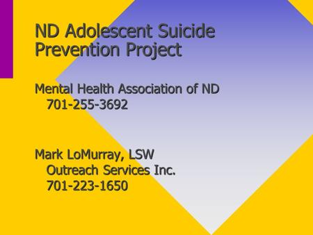 ND Adolescent Suicide Prevention Project Mental Health Association of ND 701-255-3692 Mark LoMurray, LSW Outreach Services Inc. 701-223-1650.