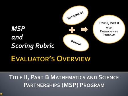 MSP and Scoring Rubric T ITLE II, P ART B M ATHEMATICS AND S CIENCE P ARTNERSHIPS (MSP) P ROGRAM M ATHEMATICS S CIENCE T ITLE II, P ART B MSP P ARTNERSHIPS.