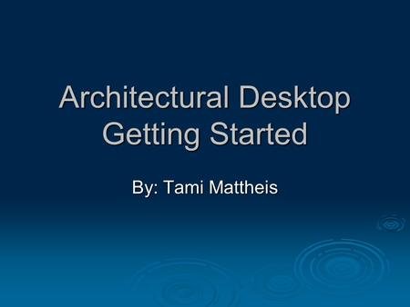 Architectural Desktop Getting Started By: Tami Mattheis.