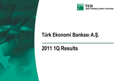 Türk Ekonomi Bankası A.Ş. 2011 1Q Results. TEB Financial Group of Companies and the Merged Bank.