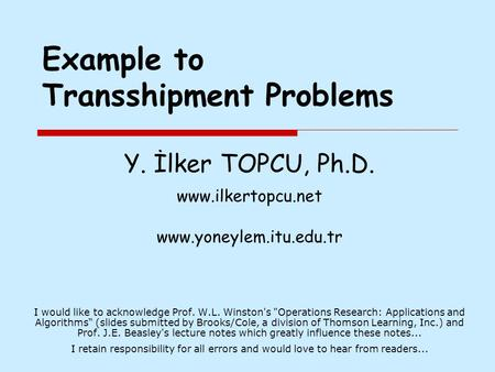Example to Transshipment Problems Y. İlker TOPCU, Ph.D. www.ilkertopcu.net www.yoneylem.itu.edu.tr I would like to acknowledge Prof. W.L. Winston's Operations.
