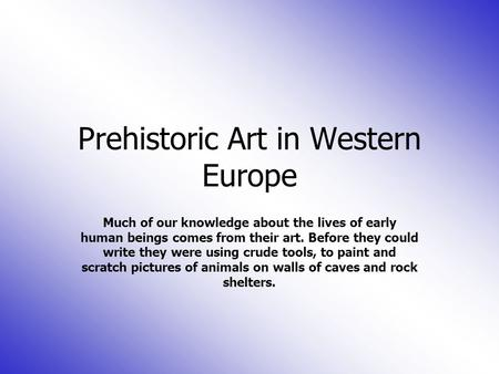 Prehistoric Art in Western Europe Much of our knowledge about the lives of early human beings comes from their art. Before they could write they were using.