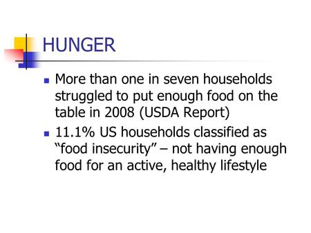 "HUNGER More than one in seven households struggled to put enough food on the table in 2008 (USDA Report) 11.1% US households classified as ""food insecurity"""