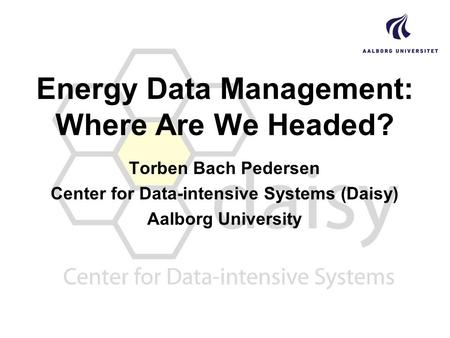 Energy Data Management: Where Are We Headed? Torben Bach Pedersen Center for Data-intensive Systems (Daisy) Aalborg University.