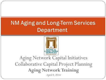 Aging Network Capital Initiatives Collaborative Capital Project Planning Aging Network Training April 8, 2014 NM Aging and Long-Term Services Department.
