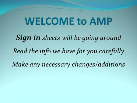 WELCOME to AMP Sign in sheets will be going around Read the info we have for you carefully Make any necessary changes/additions.