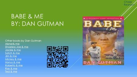 BABE & ME BY: DAN GUTMAN Chase Reardon Other books by Dan Gutman Abner& me Shoeless Joe & me Jackie & me Satch & me Jim & me Mickey & me Honus & me Roberto.