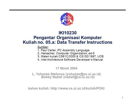 1 IKI10230 Pengantar Organisasi Komputer Kuliah no. 05.a: Data Transfer Instructions Sumber: 1. Paul Carter, PC Assembly Language 2. Hamacher. Computer.