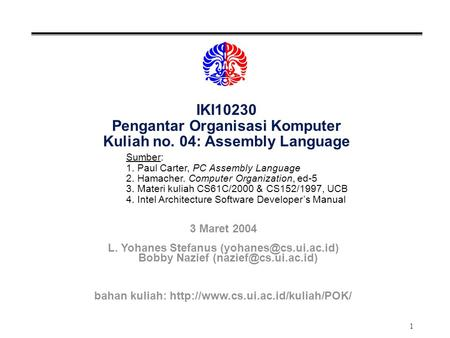 1 IKI10230 Pengantar Organisasi Komputer Kuliah no. 04: Assembly Language Sumber: 1. Paul Carter, PC Assembly Language 2. Hamacher. Computer Organization,
