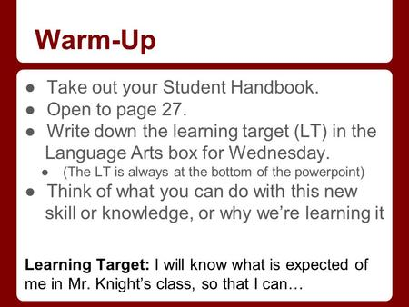 Warm-Up ●Take out your Student Handbook. ●Open to page 27. ●Write down the learning target (LT) in the Language Arts box for Wednesday. ●(The LT is always.
