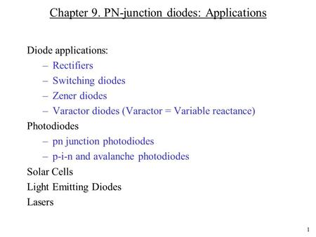 1 Chapter 9. PN-junction diodes: Applications Diode applications: –Rectifiers –Switching diodes –Zener diodes –Varactor diodes (Varactor = Variable reactance)