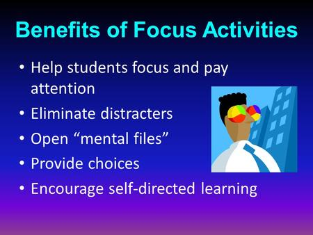 "Benefits of Focus Activities Help students focus and pay attention Eliminate distracters Open ""mental files"" Provide choices Encourage self-directed learning."
