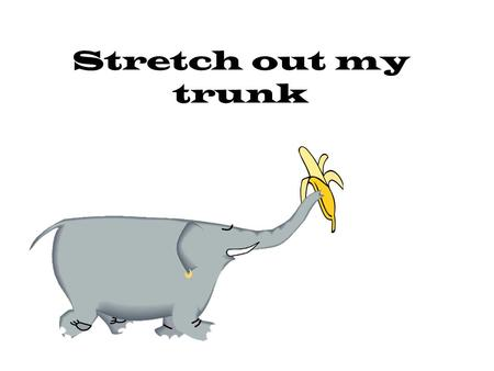 "Stretch out my trunk (""reach and grab"" with 1 hand) Stretch out my trunk – (""reach and grab"" with other hand) stretch out my trunk. (on ""tree"" both."
