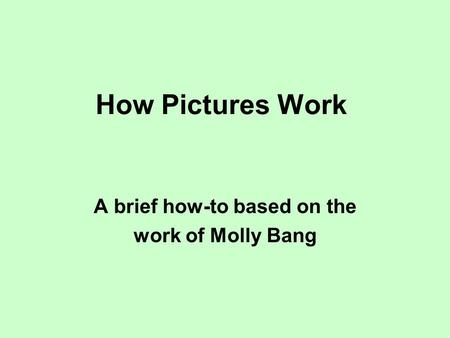 How Pictures Work A brief how-to based on the work of Molly Bang.