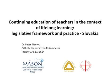 Continuing education of teachers in the context of lifelong learning: legislative framework and practice - Slovakia Dr. Peter Nemec Catholic University.