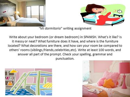 """Mi dormitorio"" writing assignment Write about your bedroom (or dream bedroom) in SPANISH. What's it like? Is it messy or neat? What furniture does it."
