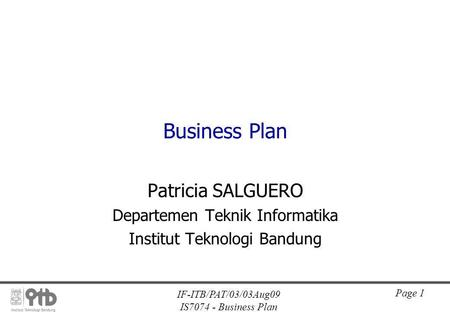 IF-ITB/PAT/03/03Aug09 IS7074 - Business Plan Page 1 Business Plan Patricia SALGUERO Departemen Teknik Informatika Institut Teknologi Bandung.