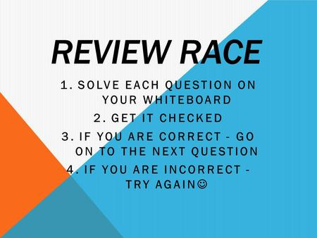 REVIEW RACE 1.SOLVE EACH QUESTION ON YOUR WHITEBOARD 2.GET IT CHECKED 3.IF YOU ARE CORRECT - GO ON TO THE NEXT QUESTION 4.IF YOU ARE INCORRECT - TRY AGAIN.