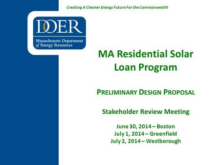 Creating A Cleaner Energy Future For the Commonwealth MA Residential Solar Loan Program P RELIMINARY D ESIGN P ROPOSAL Stakeholder Review Meeting June.