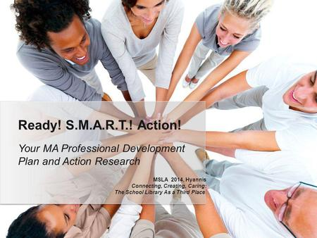 Your MA Professional Development Plan and Action Research Ready! S.M.A.R.T.! Action! MSLA 2014, Hyannis Connecting, Creating, Caring: The School Library.