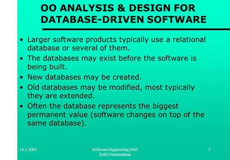 15.1.2003Software Engineering 2003 Jyrki Nummenmaa 1 OO ANALYSIS & DESIGN FOR DATABASE-DRIVEN SOFTWARE Larger software products typically use a relational.