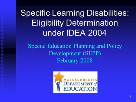 1 Specific Learning Disabilities: Eligibility Determination under IDEA 2004 Special Education Planning and Policy Development (SEPP) February 2008.