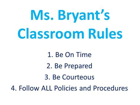 Ms. Bryant's Classroom Rules 1.Be On Time 2.Be Prepared 3.Be Courteous 4.Follow ALL Policies and Procedures.