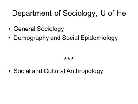 Department of Sociology, U of He General Sociology Demography and Social Epidemiology *** Social and Cultural Anthropology.