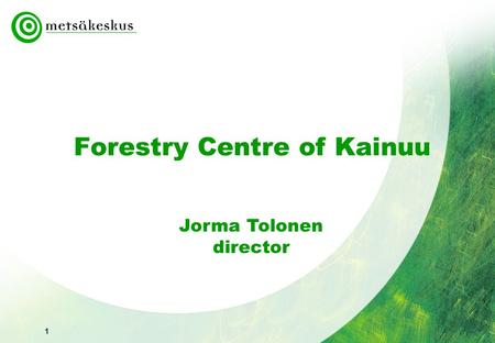 1 Forestry Centre of Kainuu Jorma Tolonen director.