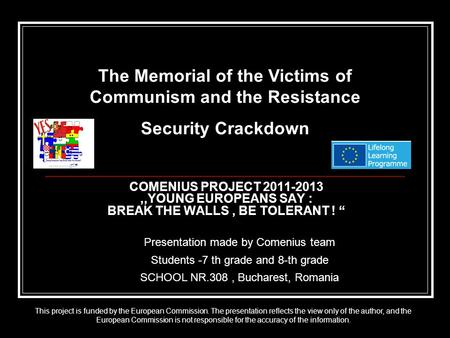 "COMENIUS PROJECT 2011-2013,,YOUNG EUROPEANS SAY : BREAK THE WALLS, BE TOLERANT ! "" Presentation made by Comenius team Students -7 th grade and 8-th grade."