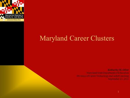 Maryland Career Clusters Katharine M. Oliver Maryland State Department of Education Division of Career Technology and Adult Learning September 23, 2011.