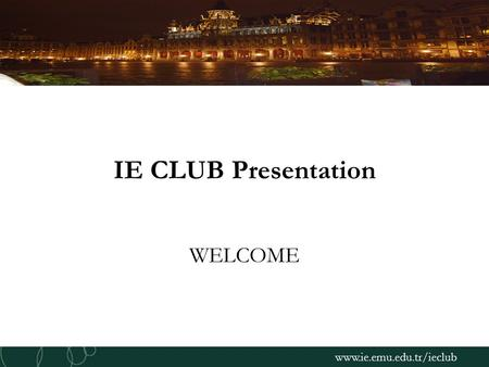 Www.ie.emu.edu.tr/ieclub IE CLUB Presentation WELCOME.